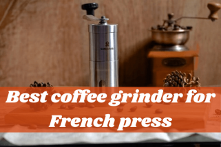 Top 10 Best Coffee Grinders For French Press – Buying Guide