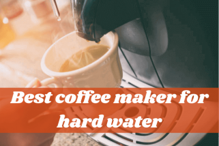 Top 5 Best Coffee Maker For Hard Water – Buying Guide
