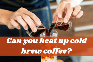 Can You Heat Up Cold Brew Coffee? Answer For Coffee Lovers