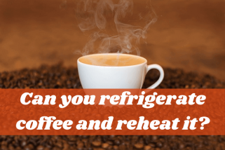 Can You Refrigerate Coffee And Reheat It? A Complete Guide