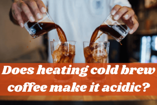 The Simplest Way To Get The Answer: Does Heating Cold Brew Coffee Make It Acidic?