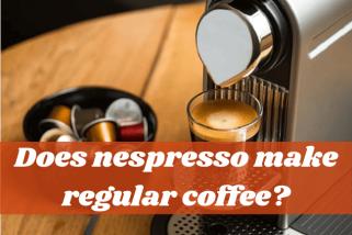 Does Nespresso Make Regular Coffee? – Why You Should Have Nespresso