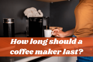 How Long Should a Coffee Maker Last? Is It Longer Than You Think?