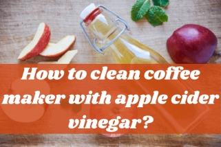 How To Clean Coffee Maker With Apple Cider Vinegar? Top Tips
