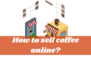 How To Sell Coffee Online? – Go From Dummies To Know-It-Alls!